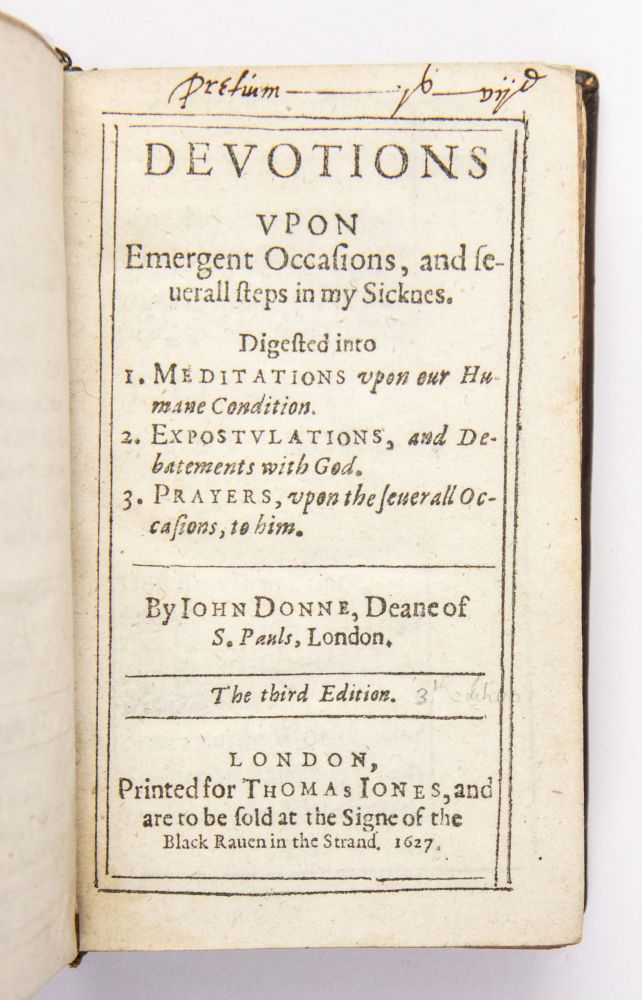 Devotions vpon emergent occasions, and seuerall steps in my sicknes: digested into 1. Meditations vpon our humane condition. 2. Expostulations, and debatements with God. 3. Prayers, vpon the seuerall occasions, to him. By Iohn Donne, Deane of S. Pauls, London. The third edition. John Donne.