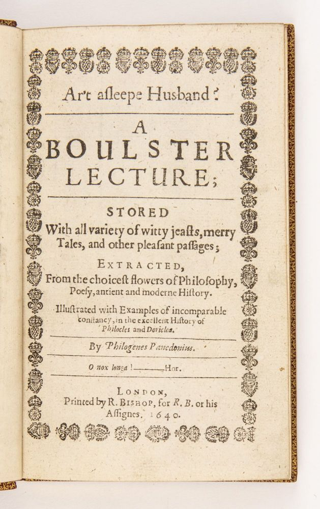 Ar't asleepe husband?A boulster lecture; stored with all variety of witty jeasts, merry tales, and other pleasant passages; extracted, from the choicest flowers of philosophy, poesy, antient and moderne history. Illustrated with examples of incomparable constancy, in the excellent history of Philocles and Doriclea. By Philogenes Panedonius