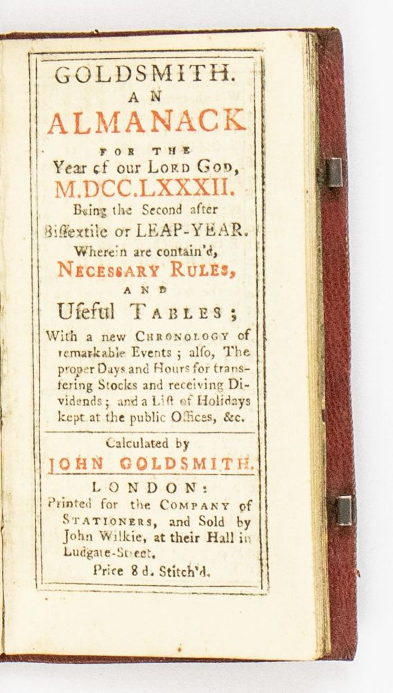 Goldsmith. An almanack for the year of Lord God, M.DCC.LXXXII.Being the second after bissextile or leap-year. Wherein are contain'd necessary rules, and useful tables; with a new chronology of remarkable events; also, the proper days and hours for transfering stocks and receiving dividends; and a list of holidays kept at the public offices, &c. Calculated by John Goldsmith.