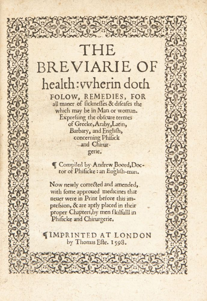 The Breviarie of Health wherin doth Folow, Remedies, for all Maner of Sicknesses & Diseases, the which May Be in Man or Woman. Expressing the obscure termes of Greeke, Araby, Latin, Barbary, and English, concerning phisick and chirurgerie. Compiled by Andrew Boord, Doctor of phisicke: an English-man. Now newly corrected and amended, with some approued medicines that neuer were in print before this impression, & are aptly placed in their proper chapters, by men skilfulll [sic] in phisicke and chirurgerie. Andrew Boorde.