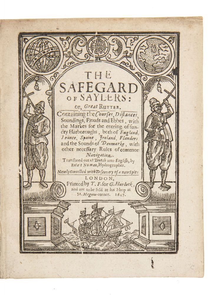 The Safegard of Saylers: or, Great Rutter, Containing the courses, distances, soundings, flouds and ebbs, with the markes for the entring of sundry harboroughs, both of England, France, Spain, Ireland, Flanders, and the Sounds of Denmarke, with other Necessary Rules of common Navigation. Translated out of Dutch into English, by Robert Norman, hydrographer. Newly Corrected with Discovery of a new Spits. Cornelis NAVIGATION. Antoniszoon, Robert Norman, ca. 1499- ca. 1557.
