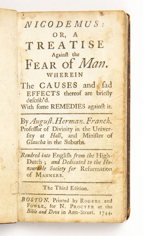 Nicodemus: or, A treatise against the fear of man. Wherein the causes and sad effects thereof are briefly describ'd. With some remedies against it. By August. Herman. Franck. Professor of divinity in the University at Hall, and Minister of Glaucha in the suburbs. Rendred [sic] into English from the High-Dutch; and dedicated to the Honourable Society for Reformation of Manners. August Hermann Francke.