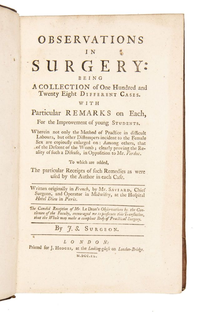 Observations in surgery: being a collection of one hundred and twenty eight different cases. With Particular Remarks on Each, For the Improvement of young Students. Wherein not only the Method of Practice in difficult Labours, but other Distempers incident to the Female Sex are copiously enlarged on: Among others, that of the Descent of the Womb; clearly proving the Reality of such a Disease, in Opposition to Mr. Verduc. To which are added, The particular Receipts of such Remedies as were used by the Author in each Case. Written originally in French, by Mr. Saviard, Chief Surgeon, and Operator in Midwifry, at the Hospital Hotel Dieu in Paris. The Candid Reception of Mr. Le Dran's Observations by the Gentlemen of the Faculty, encouraged me to prosecute this translation, that the Whole may make a compleat Body of Practical Surgery. By J[ohn] S[parrow]. Surgeon. GYNECOLOGY. OBSTETRICS. Saviard, Barthélemy.