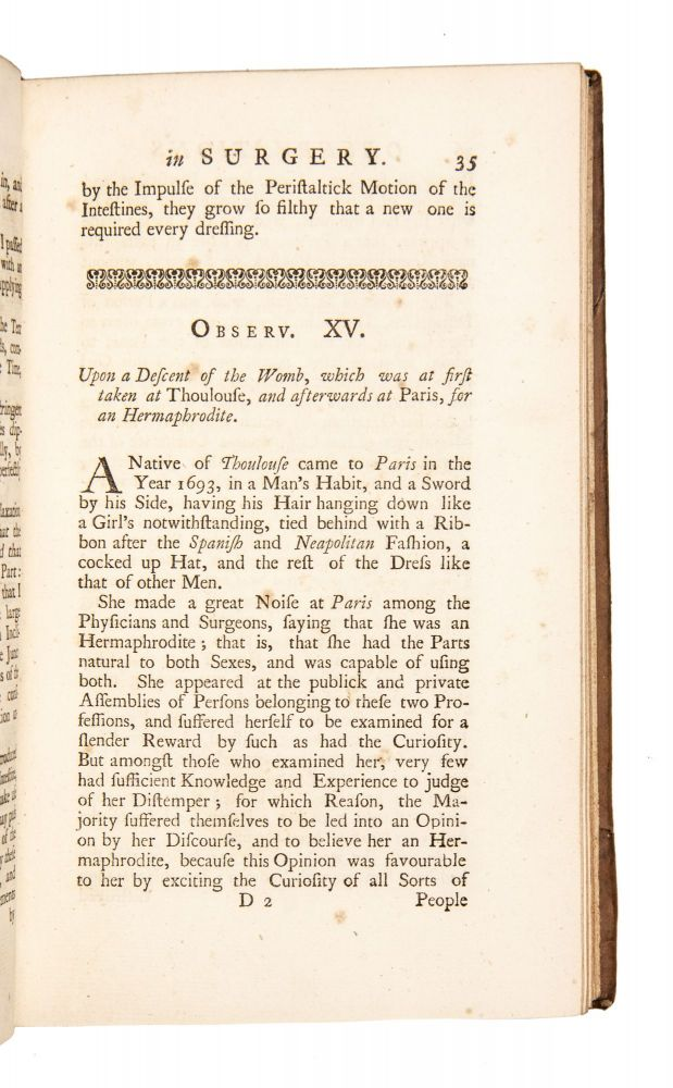 Observations in surgery: being a collection of one hundred and twenty eight different cases. With Particular Remarks on Each, For the Improvement of young Students. Wherein not only the Method of Practice in difficult Labours, but other Distempers incident to the Female Sex are copiously enlarged on: Among others, that of the Descent of the Womb; clearly proving the Reality of such a Disease, in Opposition to Mr. Verduc. To which are added, The particular Receipts of such Remedies as were used by the Author in each Case. Written originally in French, by Mr. Saviard, Chief Surgeon, and Operator in Midwifry, at the Hospital Hotel Dieu in Paris. The Candid Reception of Mr. Le Dran's Observations by the Gentlemen of the Faculty, encouraged me to prosecute this translation, that the Whole may make a compleat Body of Practical Surgery. By J[ohn] S[parrow]. Surgeon